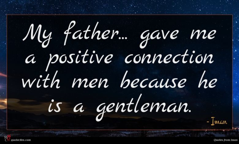 My father... gave me a positive connection with men because he is a gentleman.