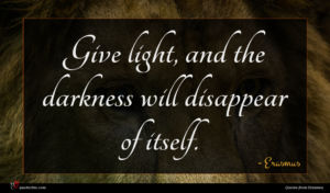 Erasmus quote : Give light and the ...