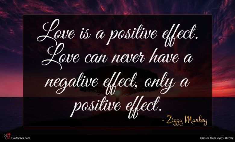 Love is a positive effect. Love can never have a negative effect, only a positive effect.