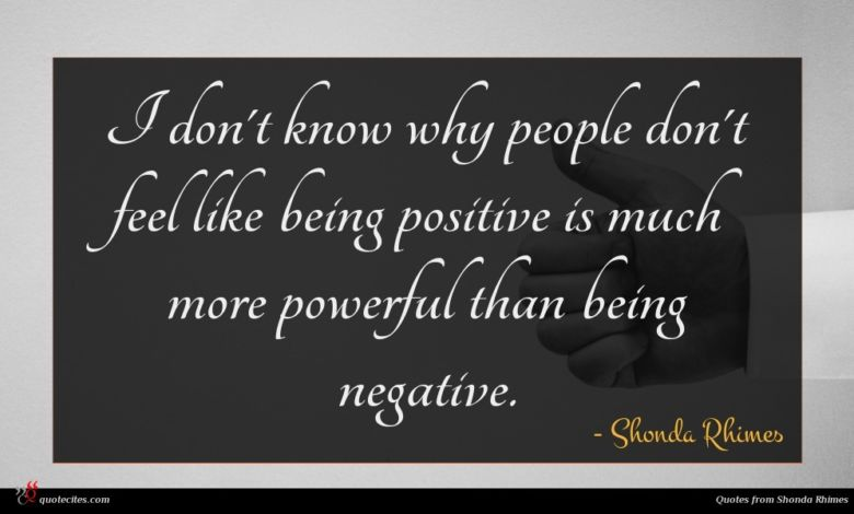 I don't know why people don't feel like being positive is much more powerful than being negative.