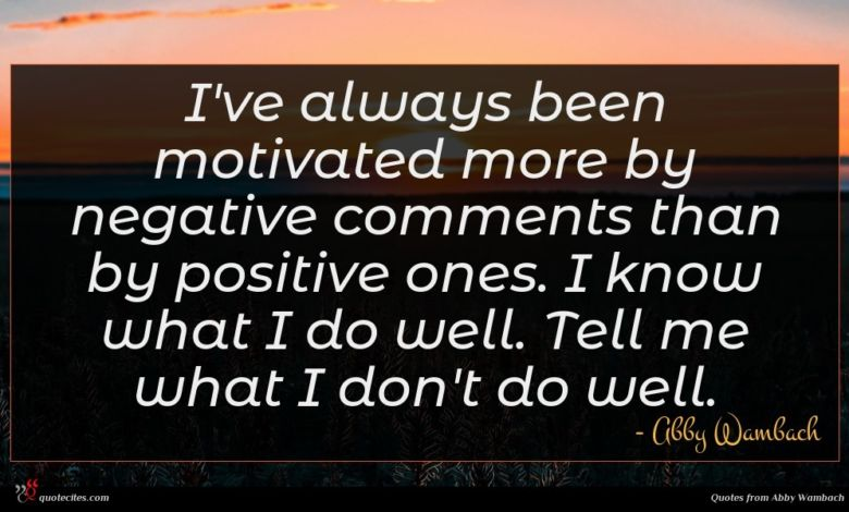 I've always been motivated more by negative comments than by positive ones. I know what I do well. Tell me what I don't do well.