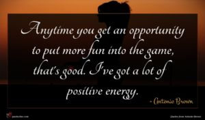 Antonio Brown quote : Anytime you get an ...