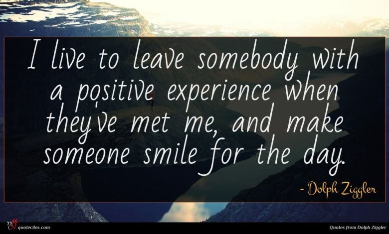 I live to leave somebody with a positive experience when they've met me, and make someone smile for the day.