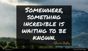 Sharon Begley quote : Somewhere something incredible is ...