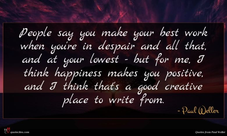 People say you make your best work when you're in despair and all that, and at your lowest - but for me, I think happiness makes you positive, and I think that's a good creative place to write from.