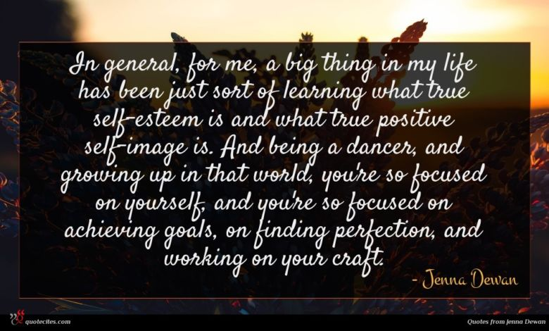 In general, for me, a big thing in my life has been just sort of learning what true self-esteem is and what true positive self-image is. And being a dancer, and growing up in that world, you're so focused on yourself, and you're so focused on achieving goals, on finding perfection, and working on your craft.