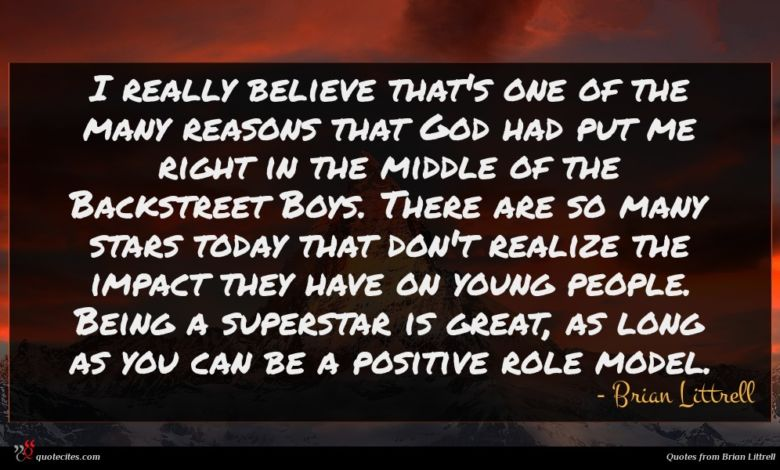 I really believe that's one of the many reasons that God had put me right in the middle of the Backstreet Boys. There are so many stars today that don't realize the impact they have on young people. Being a superstar is great, as long as you can be a positive role model.