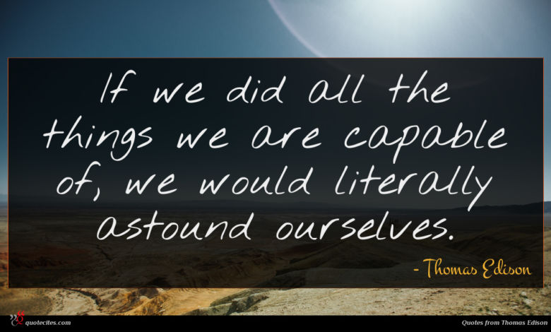 If we did all the things we are capable of, we would literally astound ourselves.