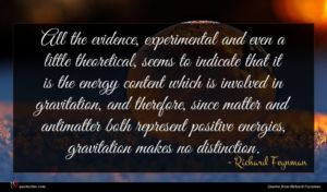 Richard Feynman quote : All the evidence experimental ...