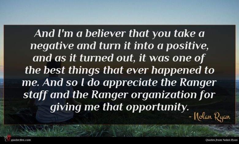And I'm a believer that you take a negative and turn it into a positive, and as it turned out, it was one of the best things that ever happened to me. And so I do appreciate the Ranger staff and the Ranger organization for giving me that opportunity.