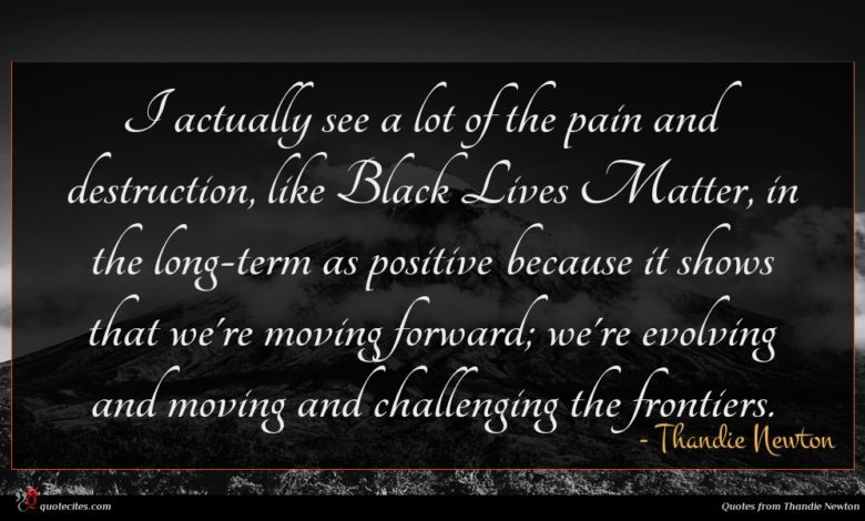 I actually see a lot of the pain and destruction, like Black Lives Matter, in the long-term as positive because it shows that we're moving forward; we're evolving and moving and challenging the frontiers.