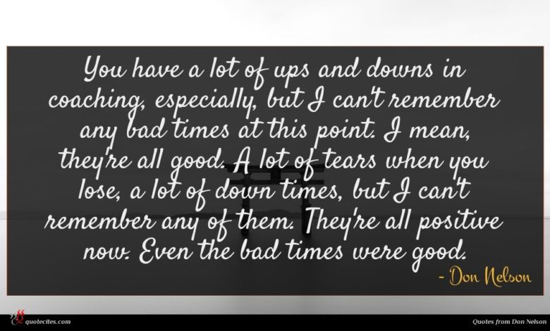 You have a lot of ups and downs in coaching, especially, but I can't remember any bad times at this point. I mean, they're all good. A lot of tears when you lose, a lot of down times, but I can't remember any of them. They're all positive now. Even the bad times were good.