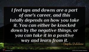 Deepika Padukone quote : I feel ups and ...