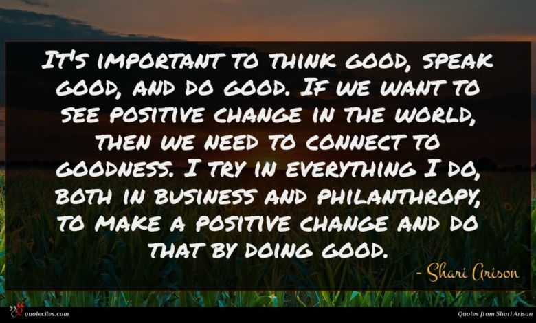 It's important to think good, speak good, and do good. If we want to see positive change in the world, then we need to connect to goodness. I try in everything I do, both in business and philanthropy, to make a positive change and do that by doing good.