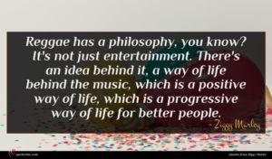 Ziggy Marley quote : Reggae has a philosophy ...