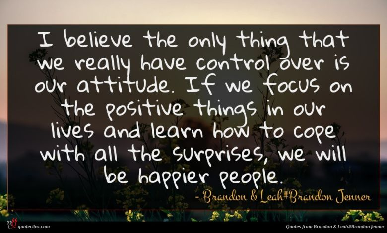 I believe the only thing that we really have control over is our attitude. If we focus on the positive things in our lives and learn how to cope with all the surprises, we will be happier people.