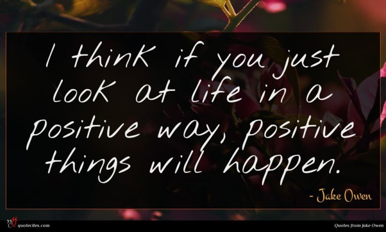 I think if you just look at life in a positive way, positive things will happen.