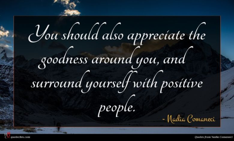 You should also appreciate the goodness around you, and surround yourself with positive people.