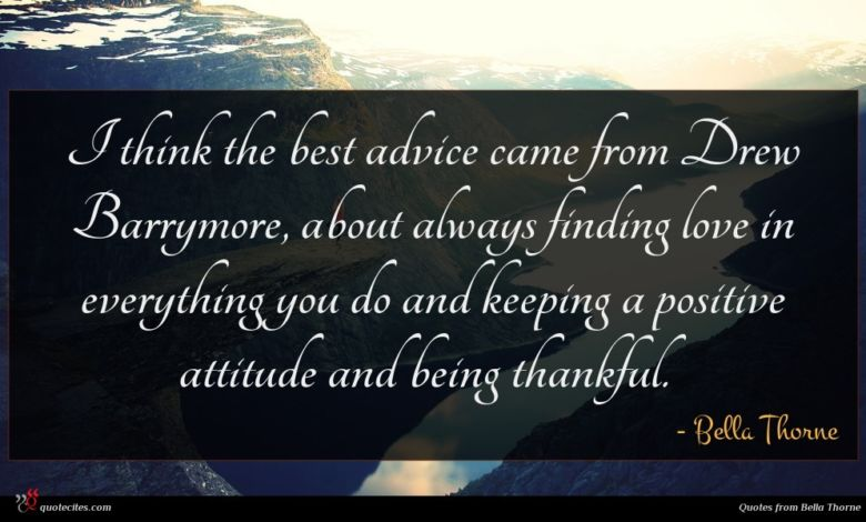 I think the best advice came from Drew Barrymore, about always finding love in everything you do and keeping a positive attitude and being thankful.
