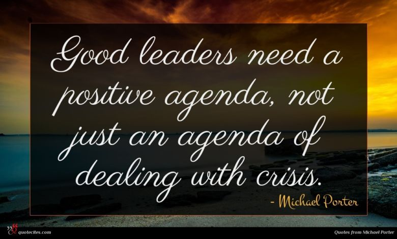 Good leaders need a positive agenda, not just an agenda of dealing with crisis.