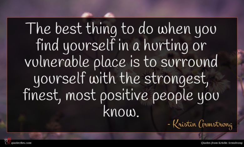 The best thing to do when you find yourself in a hurting or vulnerable place is to surround yourself with the strongest, finest, most positive people you know.