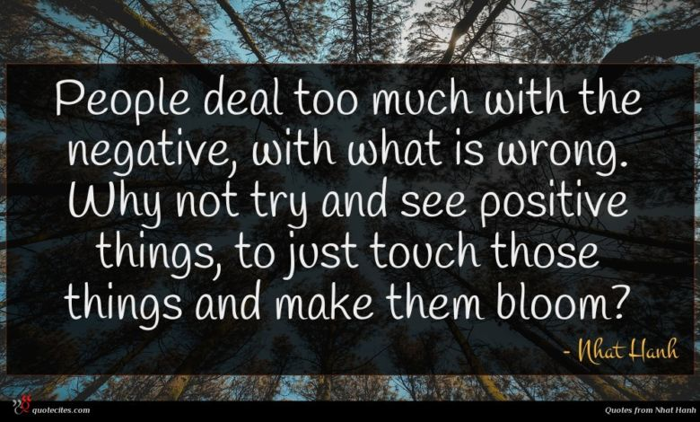 People deal too much with the negative, with what is wrong. Why not try and see positive things, to just touch those things and make them bloom?