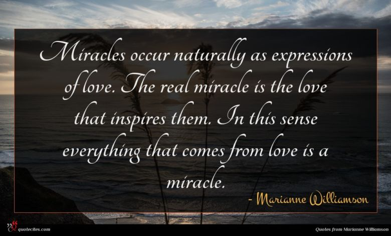 Miracles occur naturally as expressions of love. The real miracle is the love that inspires them. In this sense everything that comes from love is a miracle.