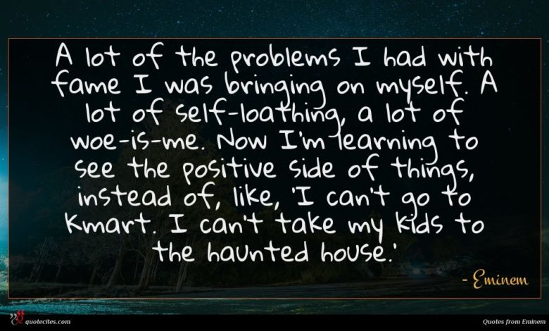 A lot of the problems I had with fame I was bringing on myself. A lot of self-loathing, a lot of woe-is-me. Now I'm learning to see the positive side of things, instead of, like, 'I can't go to Kmart. I can't take my kids to the haunted house.'