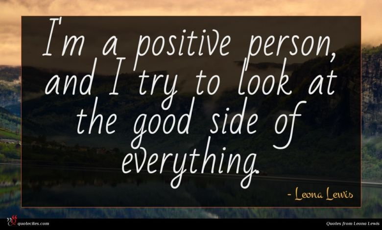 I'm a positive person, and I try to look at the good side of everything.