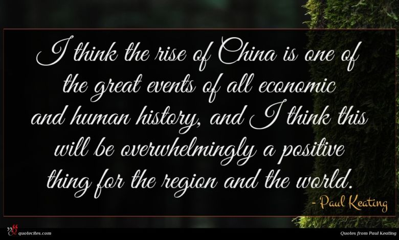 I think the rise of China is one of the great events of all economic and human history, and I think this will be overwhelmingly a positive thing for the region and the world.