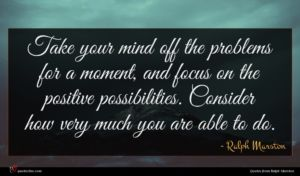 Ralph Marston quote : Take your mind off ...