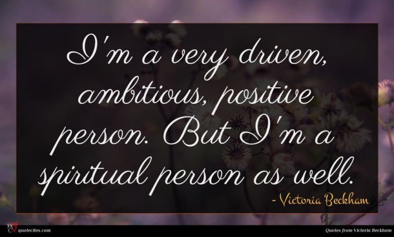 I'm a very driven, ambitious, positive person. But I'm a spiritual person as well.