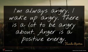Thandie Newton quote : I'm always angry I ...