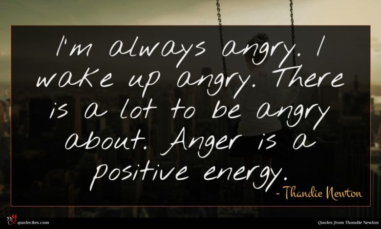 I'm always angry. I wake up angry. There is a lot to be angry about. Anger is a positive energy.