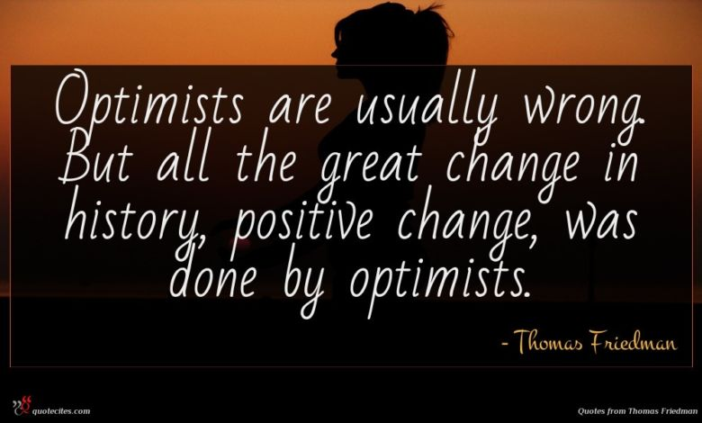 Optimists are usually wrong. But all the great change in history, positive change, was done by optimists.