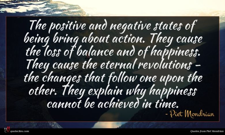 The positive and negative states of being bring about action. They cause the loss of balance and of happiness. They cause the eternal revolutions - the changes that follow one upon the other. They explain why happiness cannot be achieved in time.