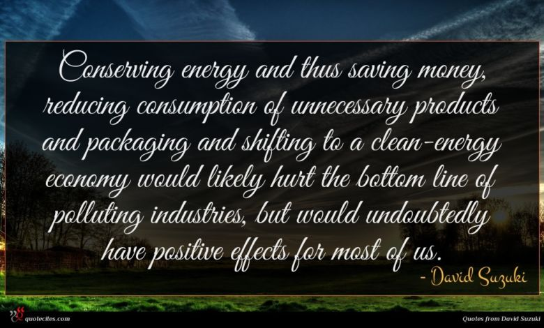 Conserving energy and thus saving money, reducing consumption of unnecessary products and packaging and shifting to a clean-energy economy would likely hurt the bottom line of polluting industries, but would undoubtedly have positive effects for most of us.