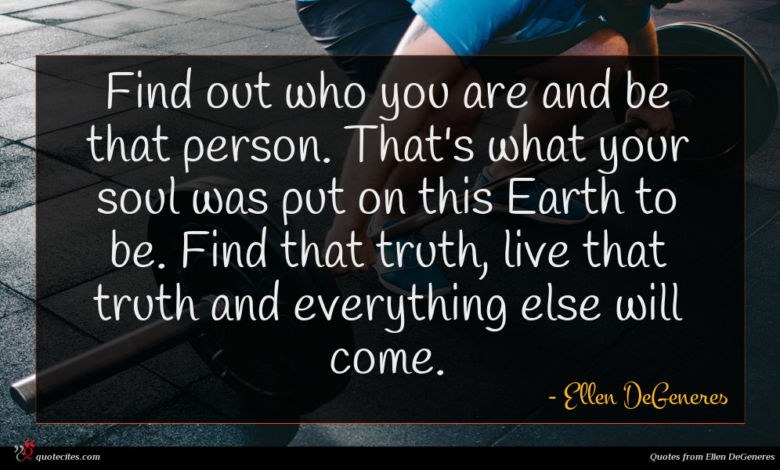 Find out who you are and be that person. That's what your soul was put on this Earth to be. Find that truth, live that truth and everything else will come.