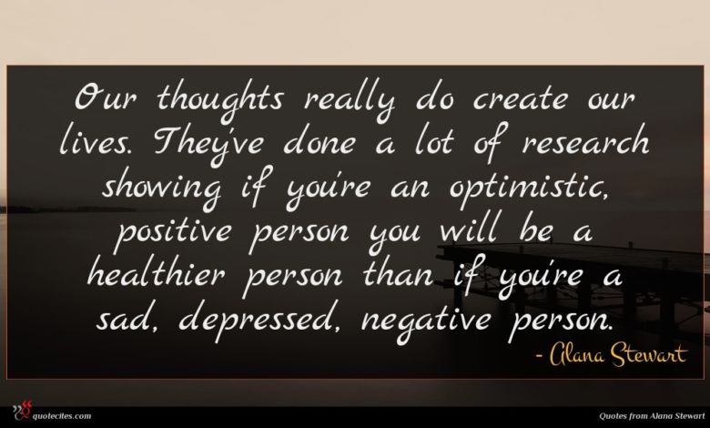 Our thoughts really do create our lives. They've done a lot of research showing if you're an optimistic, positive person you will be a healthier person than if you're a sad, depressed, negative person.