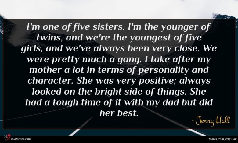 I'm one of five sisters. I'm the younger of twins, and we're the youngest of five girls, and we've always been very close. We were pretty much a gang. I take after my mother a lot in terms of personality and character. She was very positive; always looked on the bright side of things. She had a tough time of it with my dad but did her best.