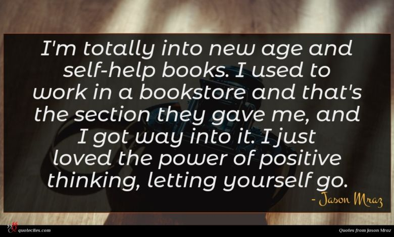 I'm totally into new age and self-help books. I used to work in a bookstore and that's the section they gave me, and I got way into it. I just loved the power of positive thinking, letting yourself go.