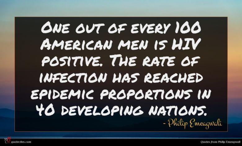 One out of every 100 American men is HIV positive. The rate of infection has reached epidemic proportions in 40 developing nations.
