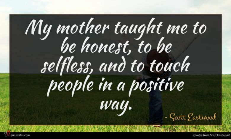 My mother taught me to be honest, to be selfless, and to touch people in a positive way.