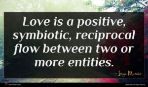 Inga Muscio quote : Love is a positive ...