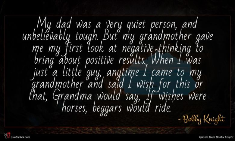 My dad was a very quiet person, and unbelievably tough. But my grandmother gave me my first look at negative thinking to bring about positive results. When I was just a little guy, anytime I came to my grandmother and said I wish for this or that, Grandma would say, 'If wishes were horses, beggars would ride.'