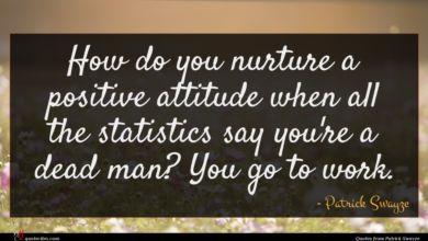 Photo of Patrick Swayze quote : How do you nurture …