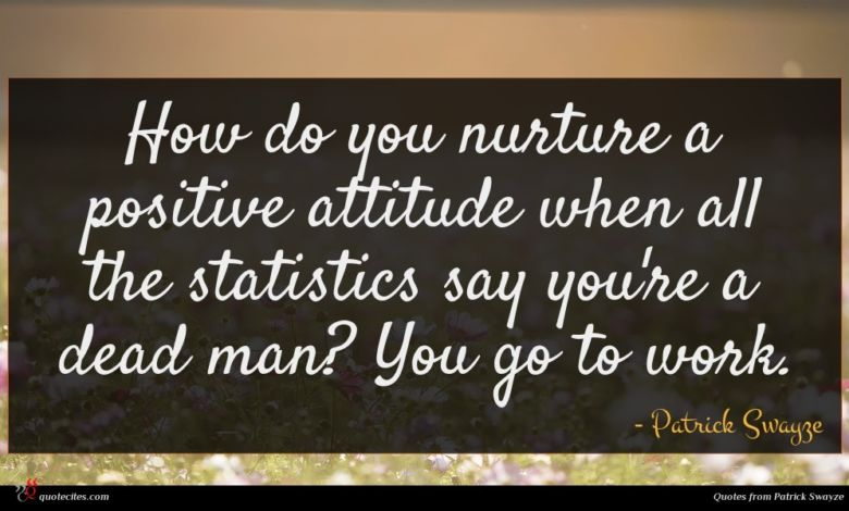 How do you nurture a positive attitude when all the statistics say you're a dead man? You go to work.