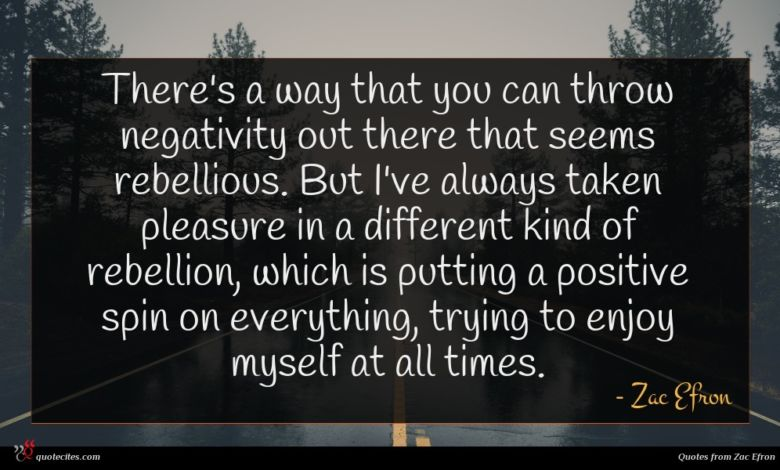 There's a way that you can throw negativity out there that seems rebellious. But I've always taken pleasure in a different kind of rebellion, which is putting a positive spin on everything, trying to enjoy myself at all times.