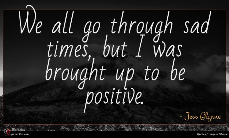 We all go through sad times, but I was brought up to be positive.