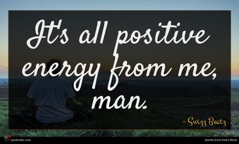 It's all positive energy from me, man.